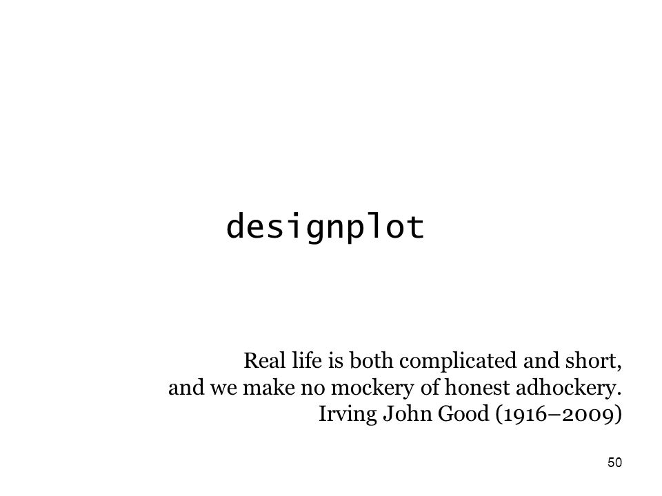 50 designplot Real life is both complicated and short, and we make no mockery of honest adhockery.