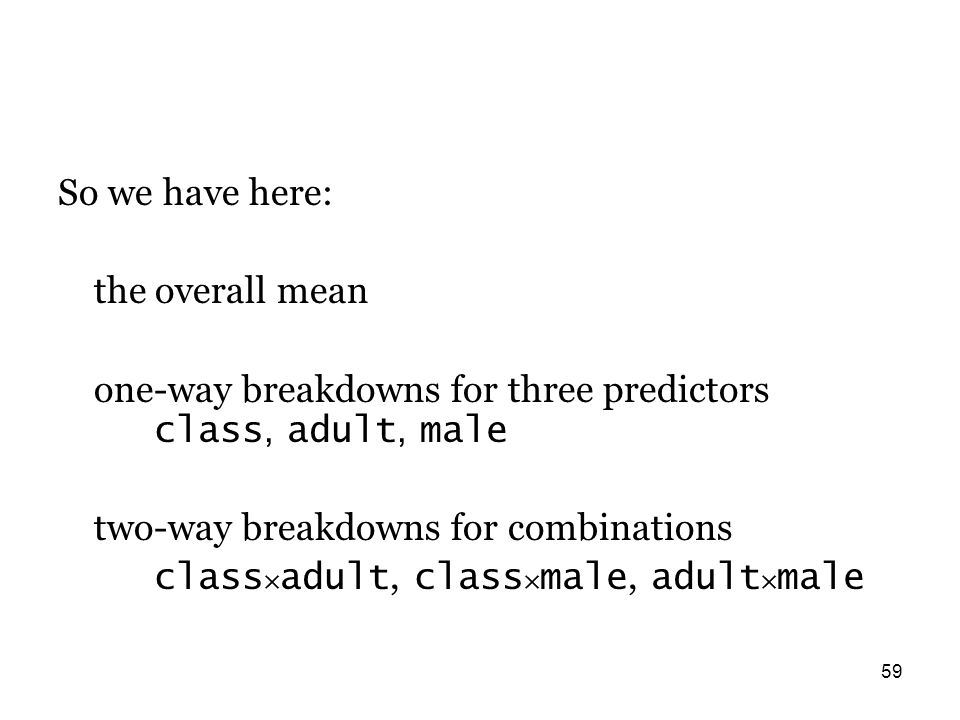 59 So we have here: the overall mean one-way breakdowns for three predictors class, adult, male two-way breakdowns for combinations class × adult, class × male, adult × male