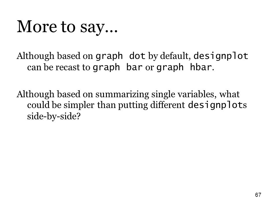 67 More to say… Although based on graph dot by default, designplot can be recast to graph bar or graph hbar.