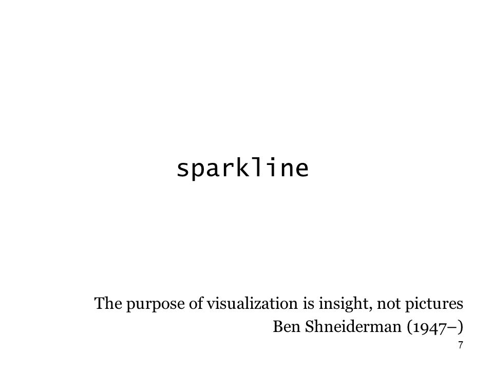 7 sparkline The purpose of visualization is insight, not pictures Ben Shneiderman (1947–)