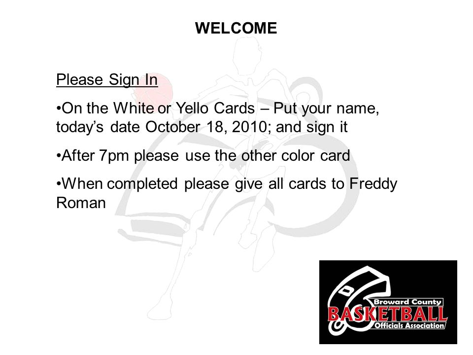 Please Sign In On the White or Yello Cards – Put your name, today's date October 18, 2010; and sign it After 7pm please use the other color card When completed please give all cards to Freddy Roman