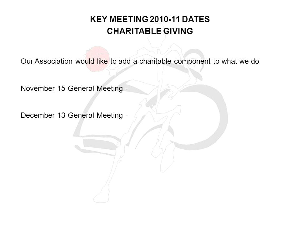 CHARITABLE GIVING Our Association would like to add a charitable component to what we do November 15 General Meeting - December 13 General Meeting - KEY MEETING 2010-11 DATES
