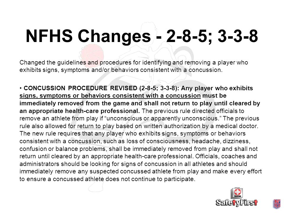 NFHS Changes - 2-8-5; 3-3-8 Changed the guidelines and procedures for identifying and removing a player who exhibits signs, symptoms and/or behaviors consistent with a concussion.