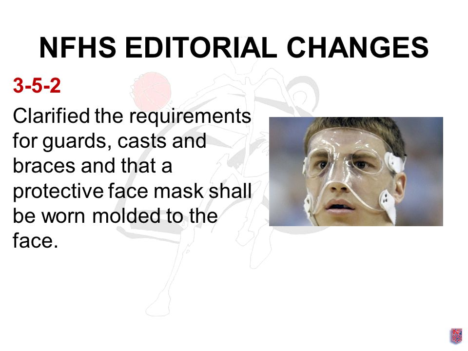 NFHS EDITORIAL CHANGES 3-5-2 Clarified the requirements for guards, casts and braces and that a protective face mask shall be worn molded to the face.