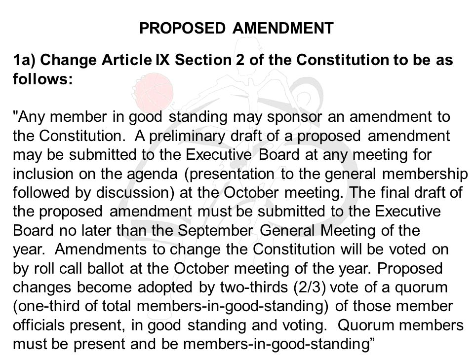 PROPOSED AMENDMENT 1a) Change Article IX Section 2 of the Constitution to be as follows: Any member in good standing may sponsor an amendment to the Constitution.