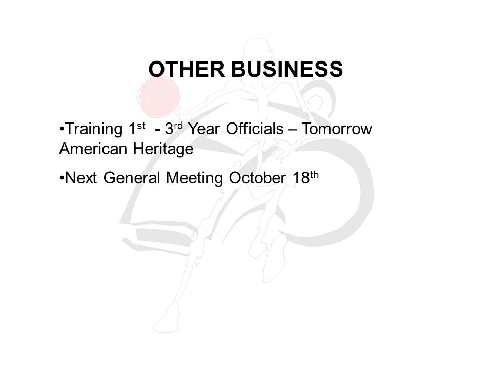 OTHER BUSINESS Training 1 st - 3 rd Year Officials – Tomorrow American Heritage Next General Meeting October 18 th