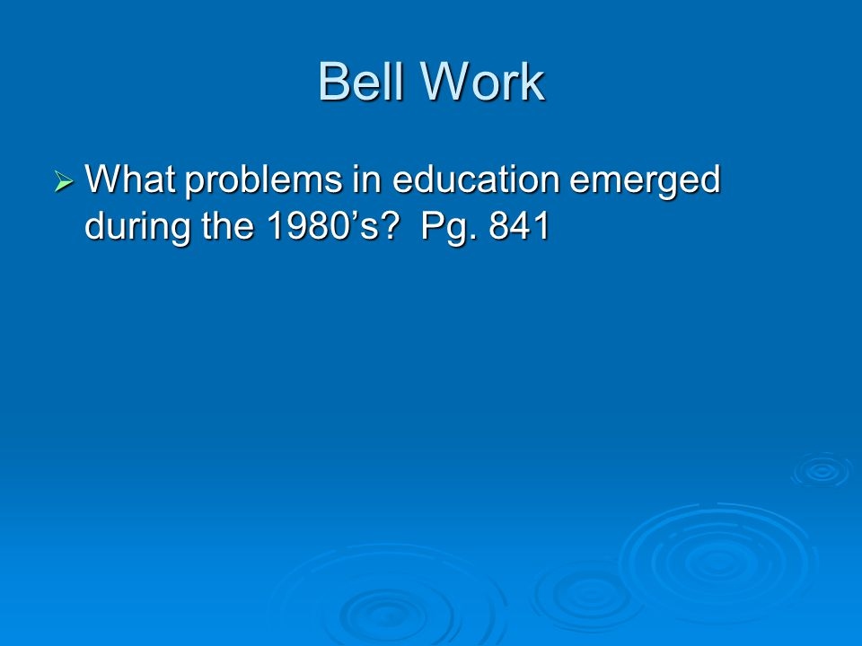 Bell Work  What problems in education emerged during the 1980's? Pg. 841