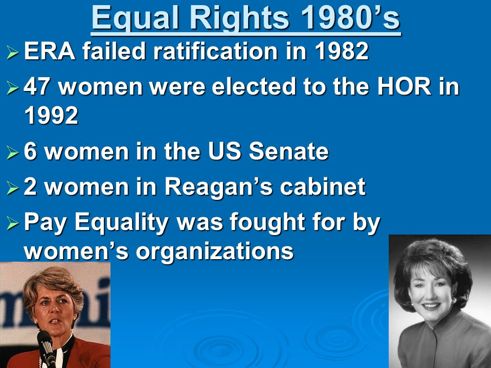 Equal Rights 1980's  ERA failed ratification in 1982  47 women were elected to the HOR in 1992  6 women in the US Senate  2 women in Reagan's cabinet  Pay Equality was fought for by women's organizations