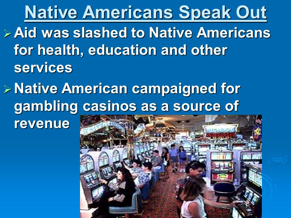 Native Americans Speak Out  Aid was slashed to Native Americans for health, education and other services  Native American campaigned for gambling ca