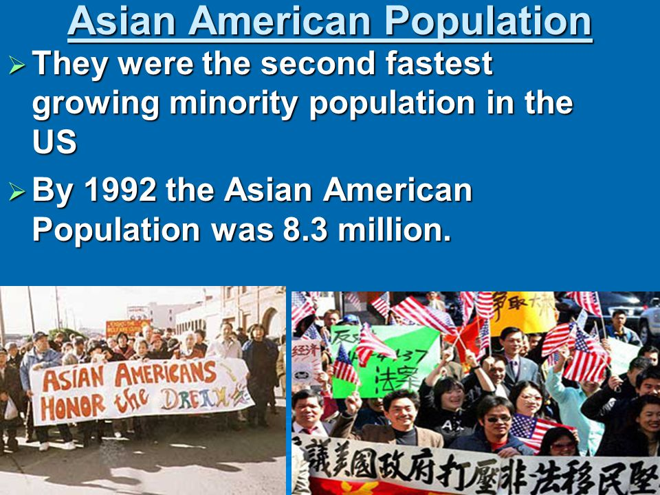 Asian American Population  They were the second fastest growing minority population in the US  By 1992 the Asian American Population was 8.3 million