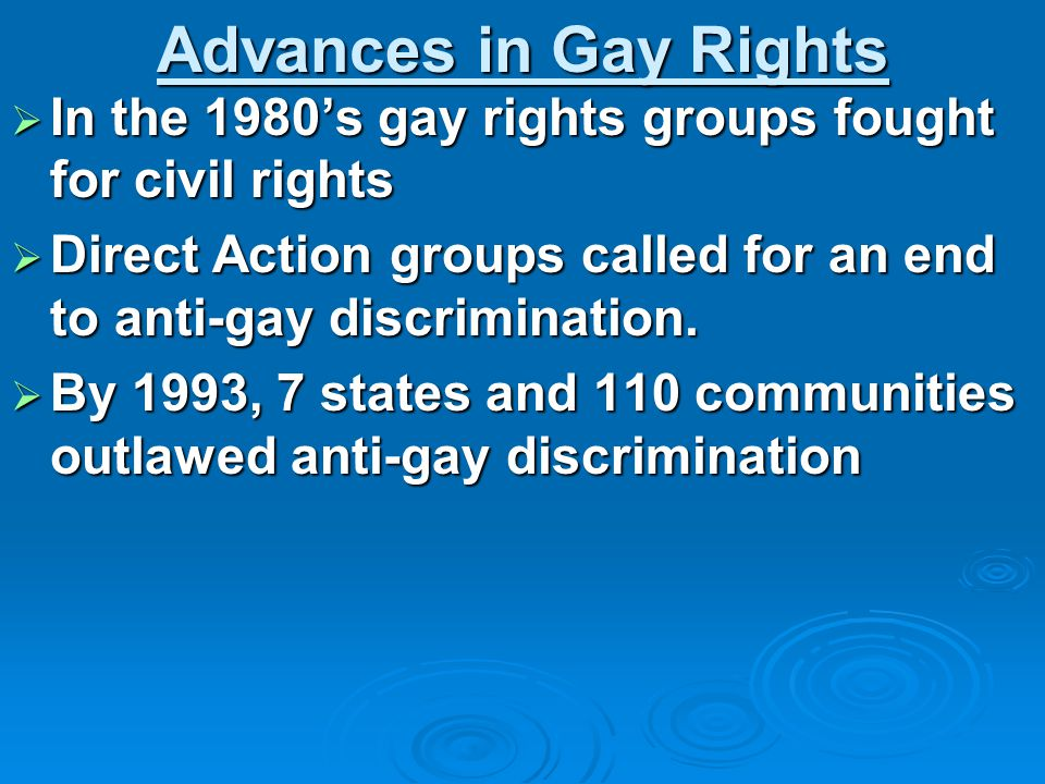 Advances in Gay Rights  In the 1980's gay rights groups fought for civil rights  Direct Action groups called for an end to anti-gay discrimination.