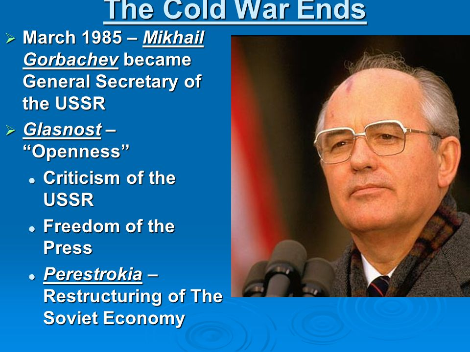 "The Cold War Ends  March 1985 – Mikhail Gorbachev became General Secretary of the USSR  Glasnost – ""Openness"" Criticism of the USSR Criticism of the"