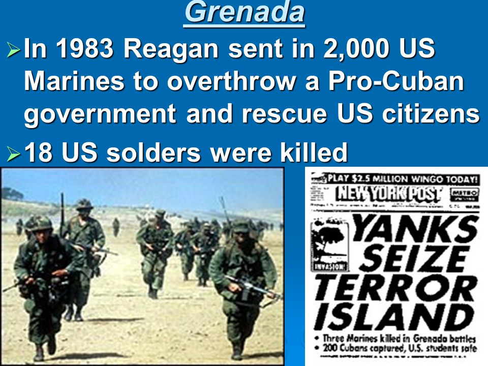 Grenada  In 1983 Reagan sent in 2,000 US Marines to overthrow a Pro-Cuban government and rescue US citizens  18 US solders were killed
