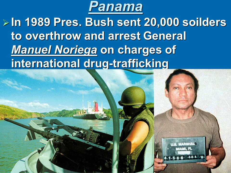 Panama  In 1989 Pres. Bush sent 20,000 soilders to overthrow and arrest General Manuel Noriega on charges of international drug-trafficking