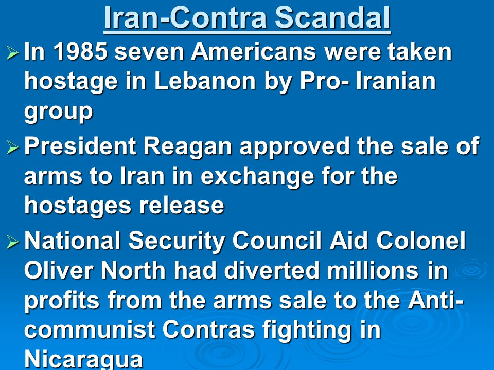 Iran-Contra Scandal  In 1985 seven Americans were taken hostage in Lebanon by Pro- Iranian group  President Reagan approved the sale of arms to Iran