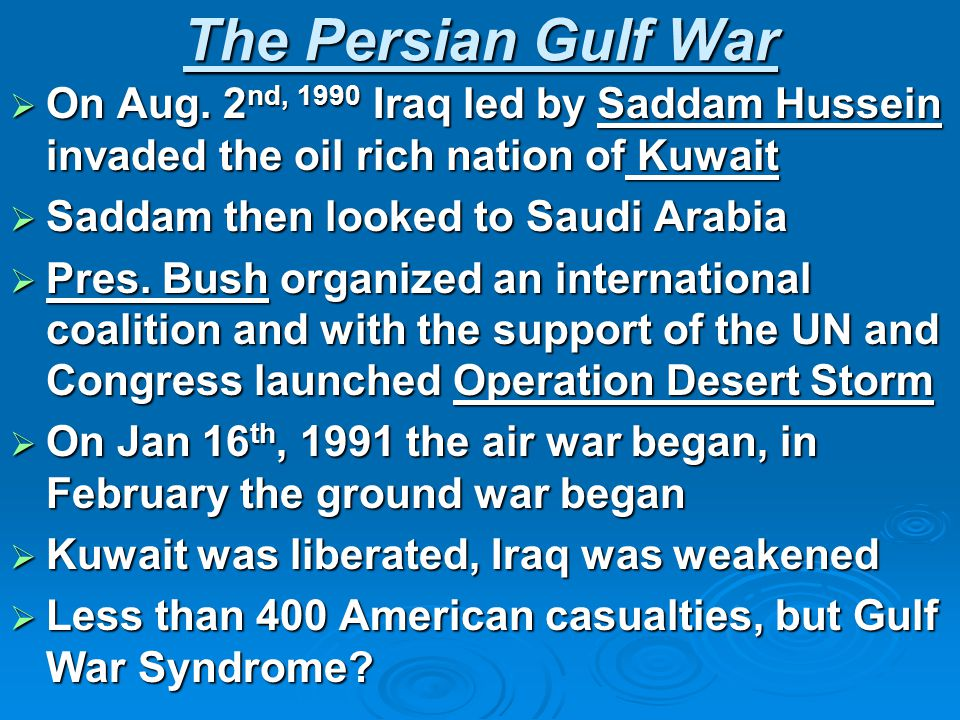 The Persian Gulf War  On Aug. 2 nd, 1990 Iraq led by Saddam Hussein invaded the oil rich nation of Kuwait  Saddam then looked to Saudi Arabia  Pres