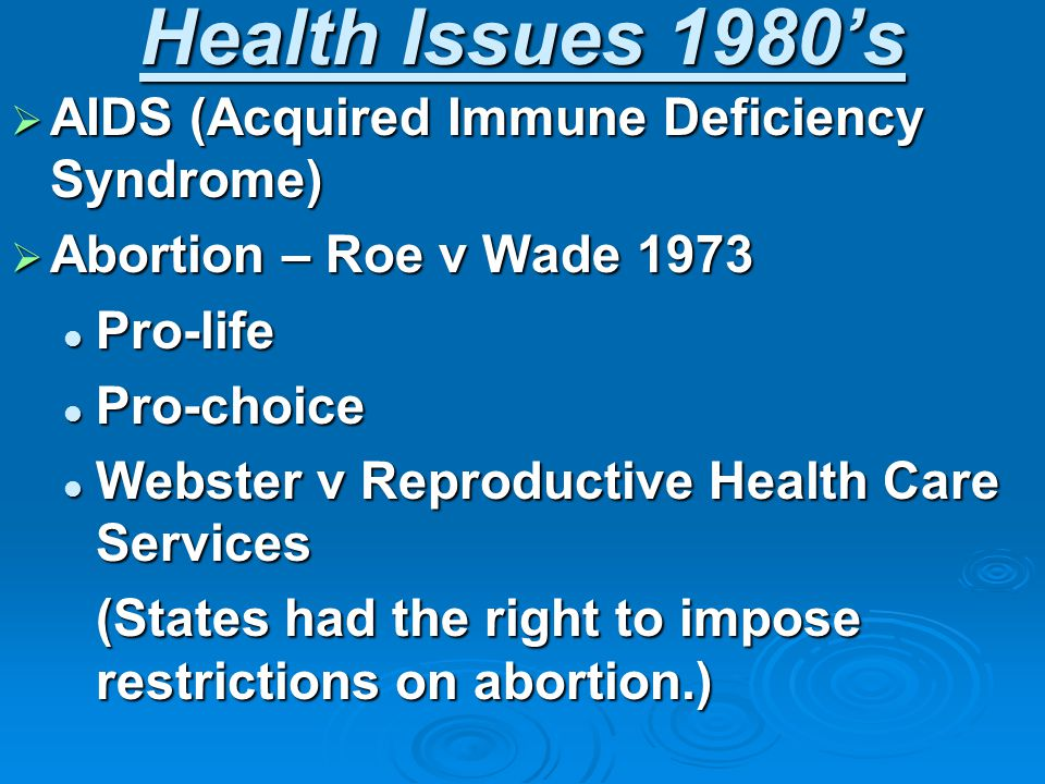 Health Issues 1980's  AIDS (Acquired Immune Deficiency Syndrome)  Abortion – Roe v Wade 1973 Pro-life Pro-life Pro-choice Pro-choice Webster v Reproductive Health Care Services Webster v Reproductive Health Care Services (States had the right to impose restrictions on abortion.)