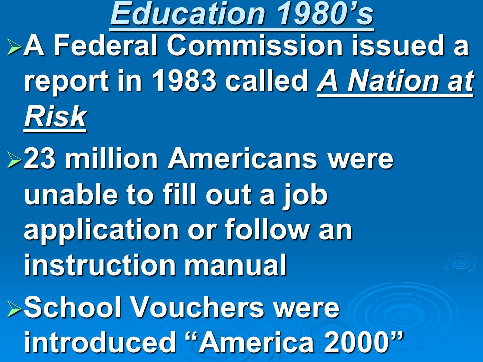 Education 1980's  A Federal Commission issued a report in 1983 called A Nation at Risk  23 million Americans were unable to fill out a job application or follow an instruction manual  School Vouchers were introduced America 2000