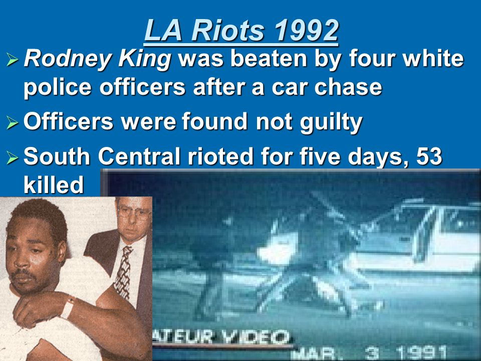 LA Riots 1992  Rodney King was beaten by four white police officers after a car chase  Officers were found not guilty  South Central rioted for five days, 53 killed