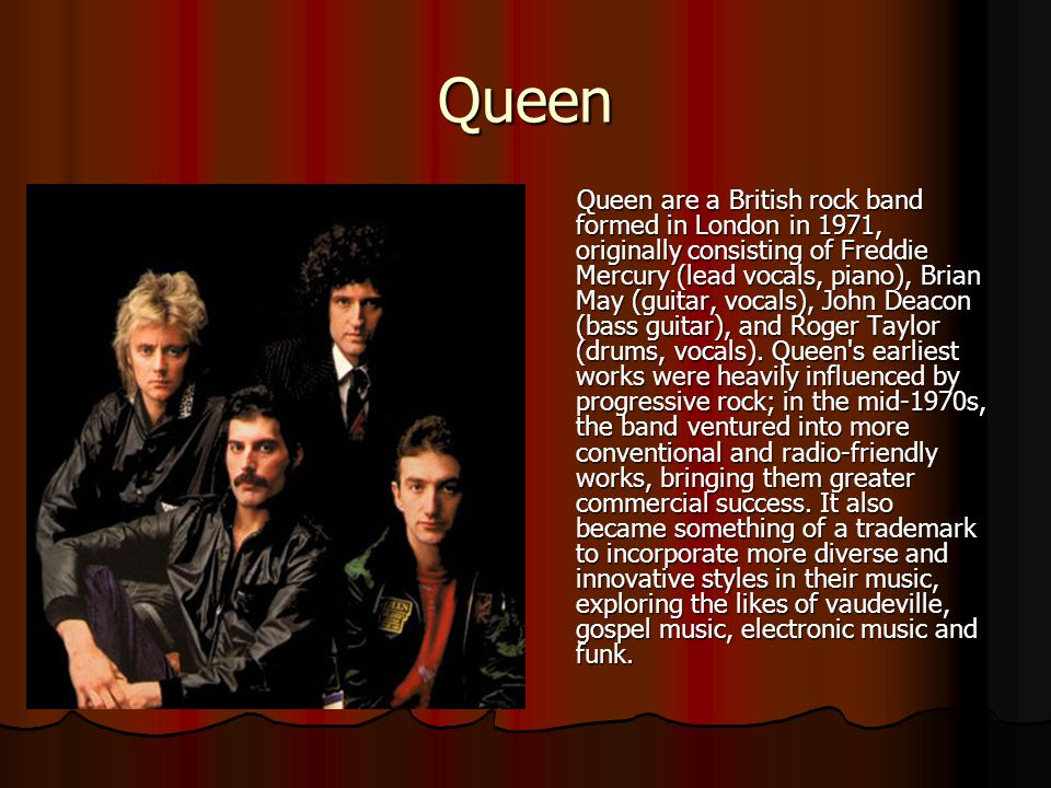 Queen Queen are a British rock band formed in London in 1971, originally consisting of Freddie Mercury (lead vocals, piano), Brian May (guitar, vocals