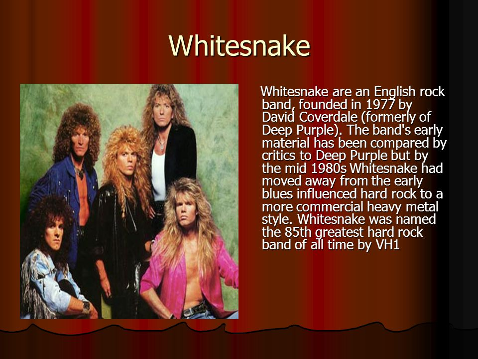 Whitesnake Whitesnake are an English rock band, founded in 1977 by David Coverdale (formerly of Deep Purple). The band's early material has been compa