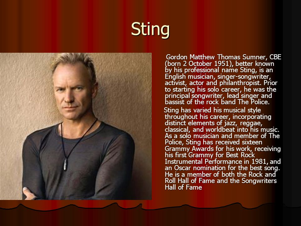 Sting Gordon Matthew Thomas Sumner, CBE (born 2 October 1951), better known by his professional name Sting, is an English musician, singer-songwriter,