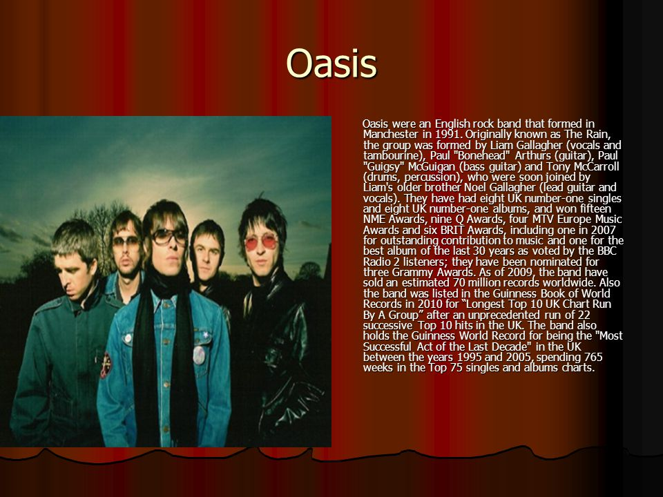 Oasis Oasis were an English rock band that formed in Manchester in 1991. Originally known as The Rain, the group was formed by Liam Gallagher (vocals