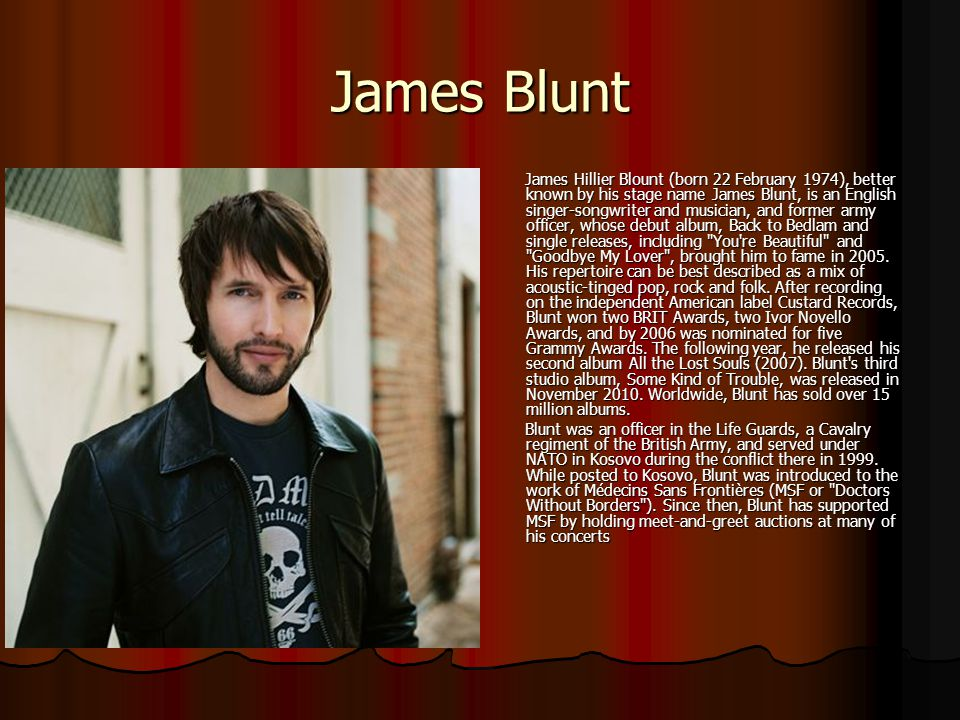 James Blunt James Hillier Blount (born 22 February 1974), better known by his stage name James Blunt, is an English singer-songwriter and musician, an