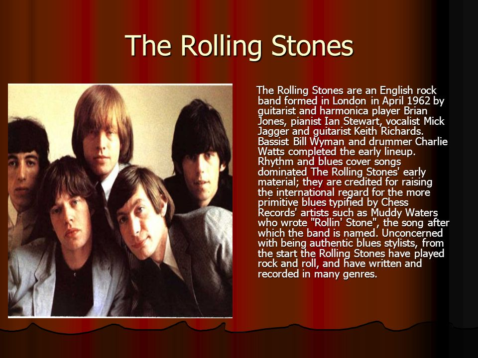 The Rolling Stones The Rolling Stones are an English rock band formed in London in April 1962 by guitarist and harmonica player Brian Jones, pianist I