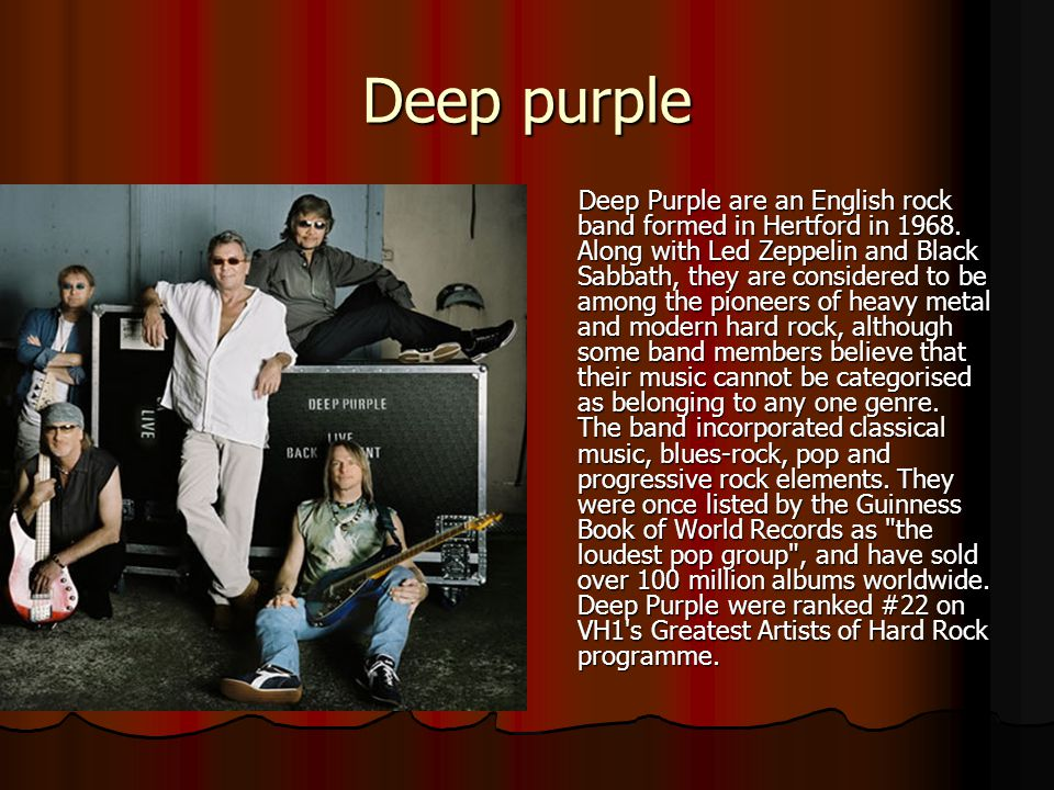 Deep purple Deep Purple are an English rock band formed in Hertford in 1968. Along with Led Zeppelin and Black Sabbath, they are considered to be amon