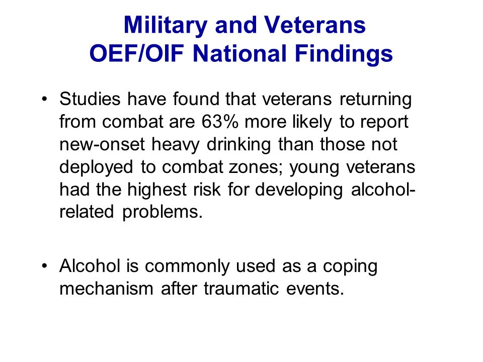 Military and Veterans OEF/OIF National Findings Studies have found that veterans returning from combat are 63% more likely to report new-onset heavy d