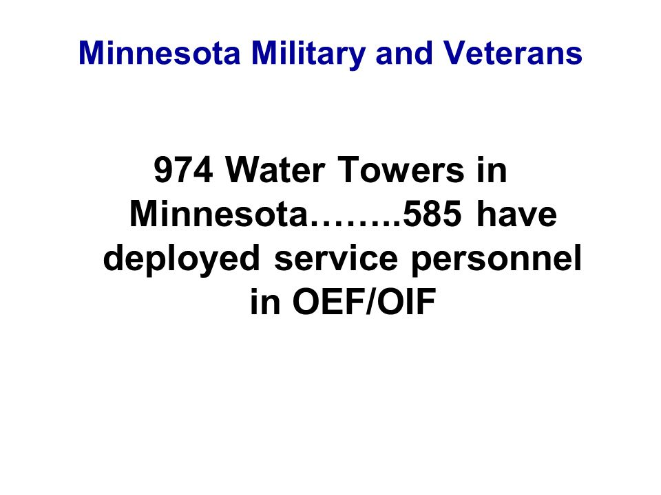 Minnesota Military and Veterans 974 Water Towers in Minnesota……..585 have deployed service personnel in OEF/OIF