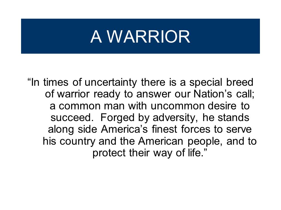 "A WARRIOR ""In times of uncertainty there is a special breed of warrior ready to answer our Nation's call; a common man with uncommon desire to succeed"