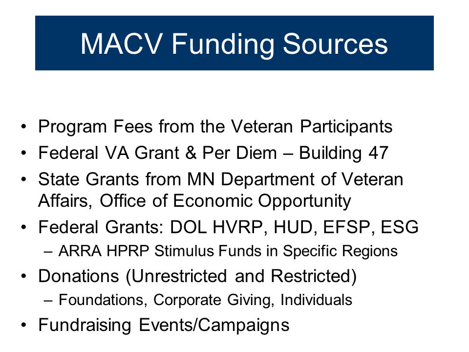 MACV Funding Sources Program Fees from the Veteran Participants Federal VA Grant & Per Diem – Building 47 State Grants from MN Department of Veteran A