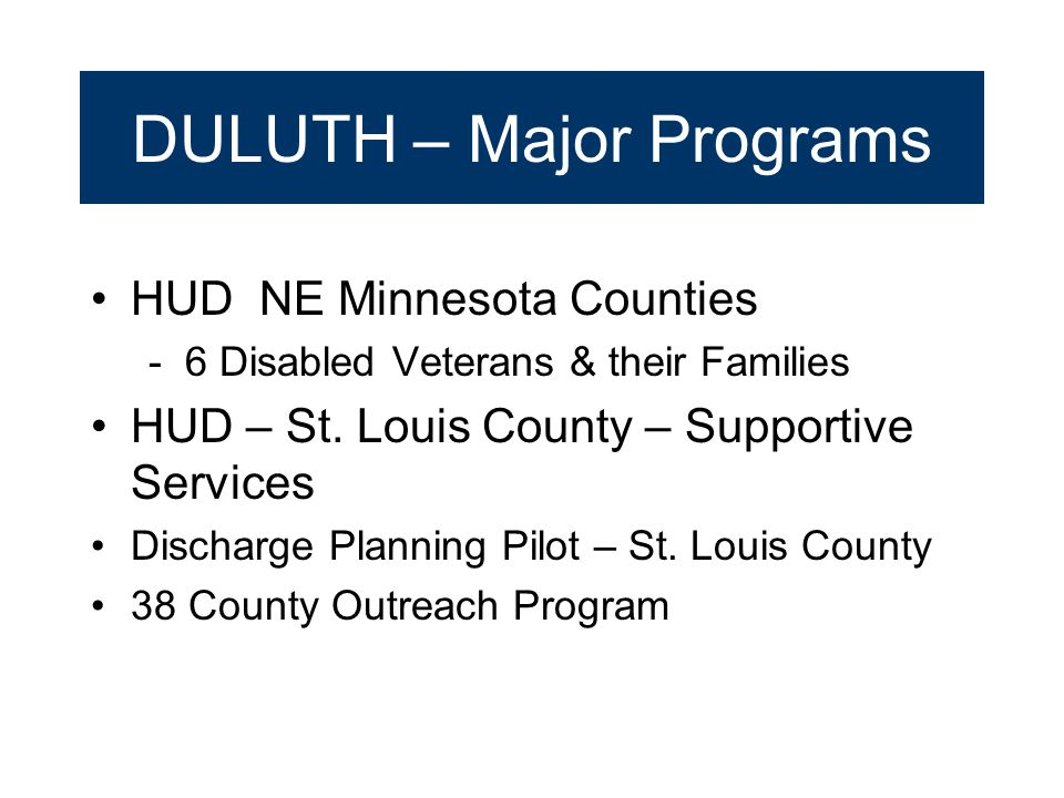 DULUTH – Major Programs HUD NE Minnesota Counties - 6 Disabled Veterans & their Families HUD – St. Louis County – Supportive Services Discharge Planni