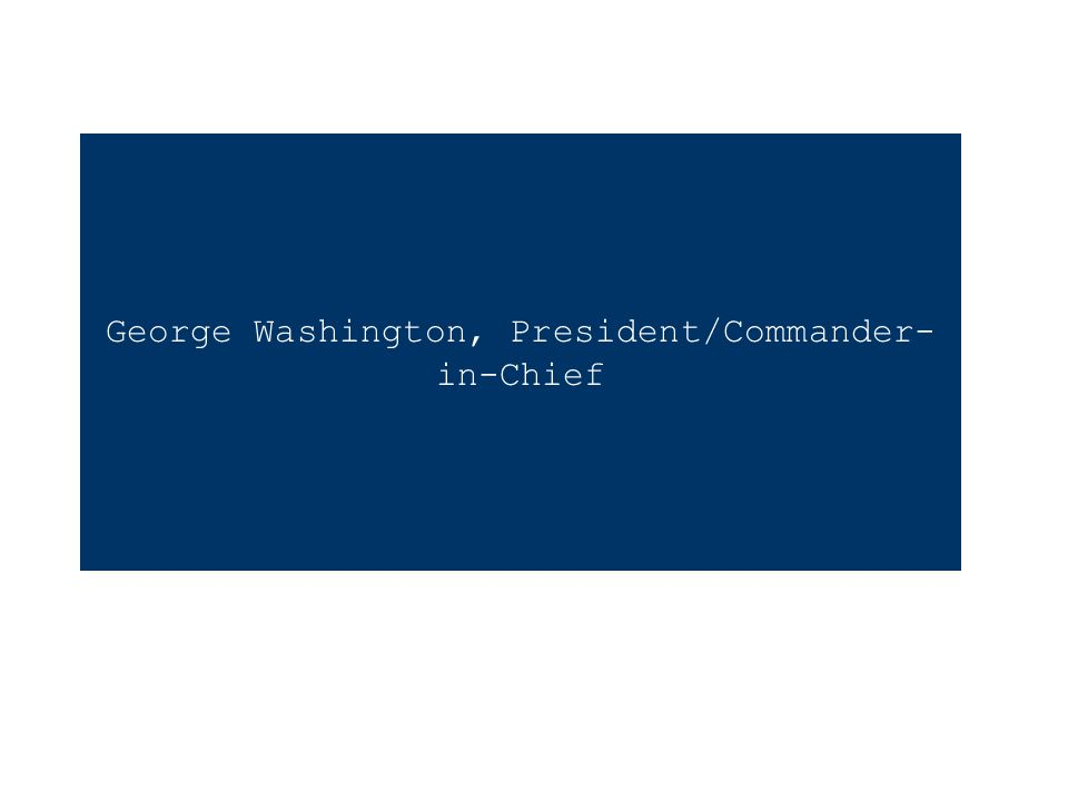 George Washington, President/Commander- in-Chief