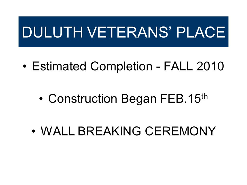 DULUTH VETERANS' PLACE Estimated Completion - FALL 2010 Construction Began FEB.15 th WALL BREAKING CEREMONY