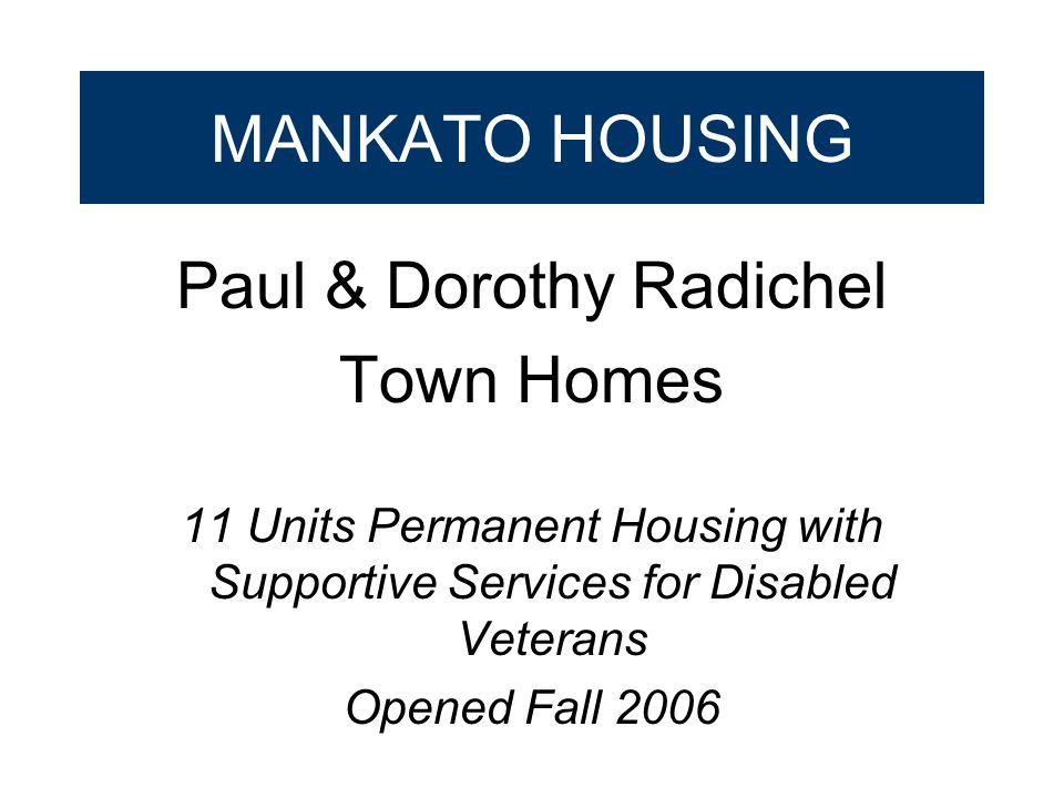 MANKATO HOUSING Paul & Dorothy Radichel Town Homes 11 Units Permanent Housing with Supportive Services for Disabled Veterans Opened Fall 2006
