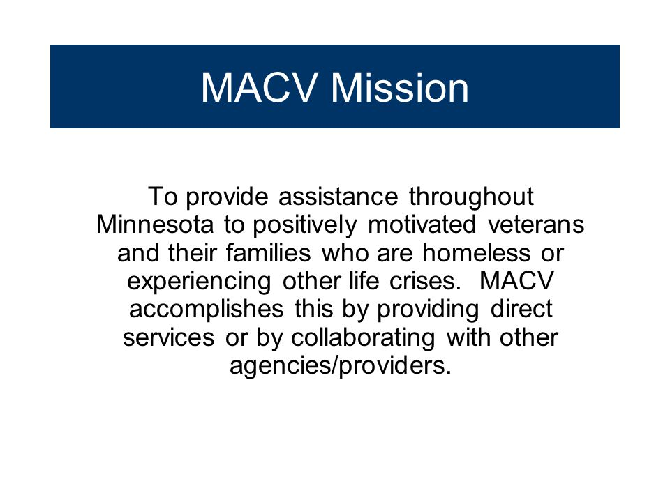 MACV Mission To provide assistance throughout Minnesota to positively motivated veterans and their families who are homeless or experiencing other lif