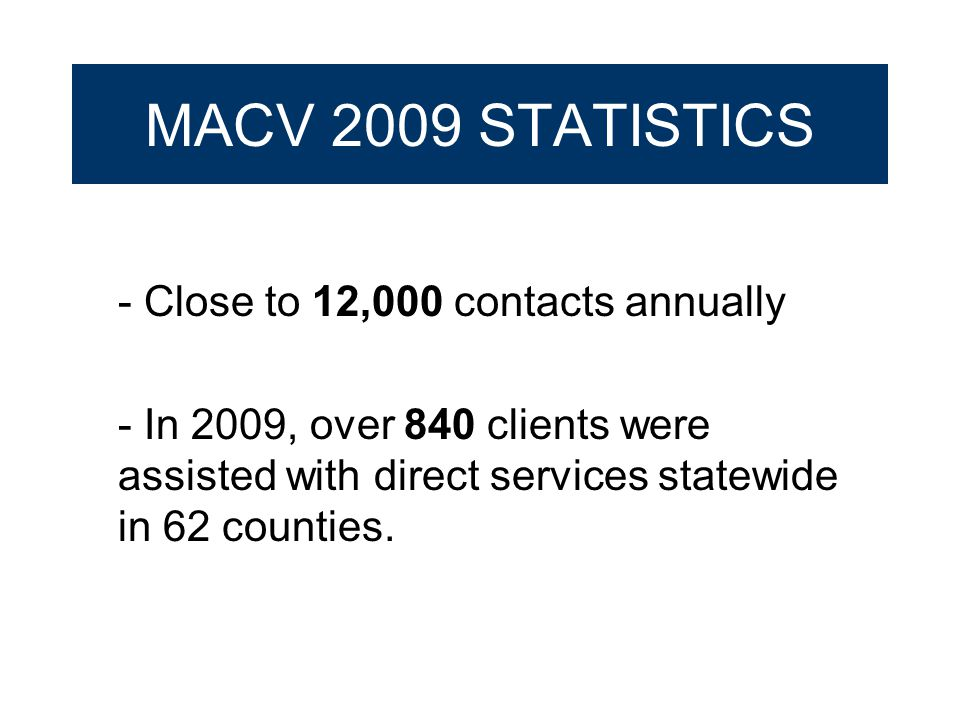 MACV 2009 STATISTICS - Close to 12,000 contacts annually - In 2009, over 840 clients were assisted with direct services statewide in 62 counties.