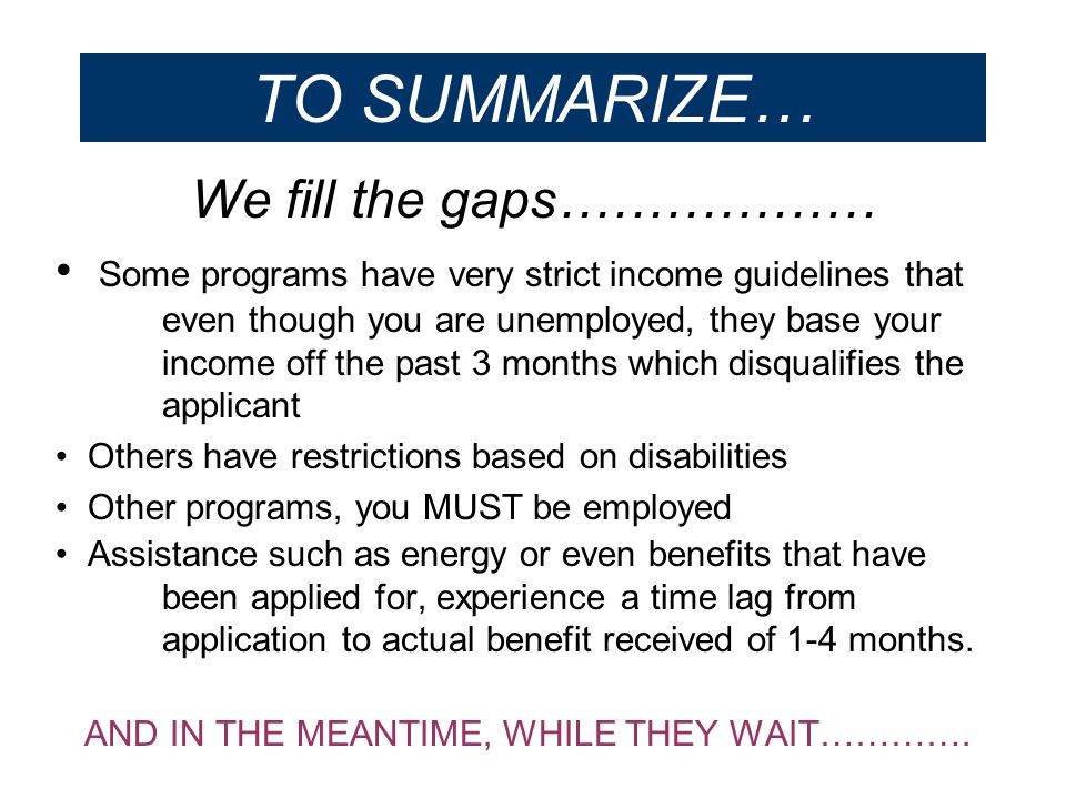 TO SUMMARIZE… We fill the gaps……………… Some programs have very strict income guidelines that even though you are unemployed, they base your income off t