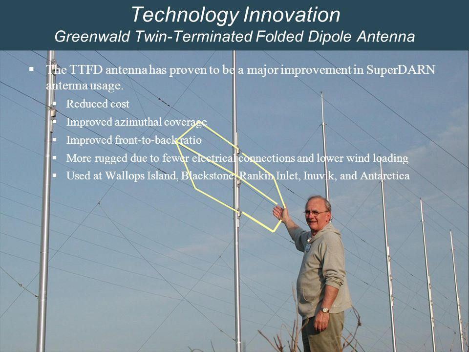 Space @ Virginia Tech8 Technology Innovation Greenwald Twin-Terminated Folded Dipole Antenna  The TTFD antenna has proven to be a major improvement in SuperDARN antenna usage.