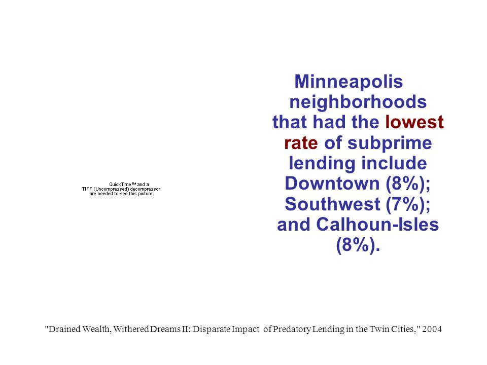 Drained Wealth, Withered Dreams II: Disparate Impact of Predatory Lending in the Twin Cities, 2004 Minneapolis neighborhoods that had the lowest rate of subprime lending include Downtown (8%); Southwest (7%); and Calhoun-Isles (8%).