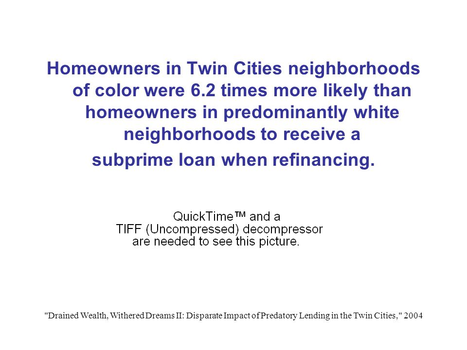 Drained Wealth, Withered Dreams II: Disparate Impact of Predatory Lending in the Twin Cities, 2004 Homeowners in Twin Cities neighborhoods of color were 6.2 times more likely than homeowners in predominantly white neighborhoods to receive a subprime loan when refinancing.