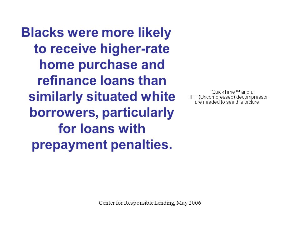 Center for Responsible Lending, May 2006 Blacks were more likely to receive higher-rate home purchase and refinance loans than similarly situated whit