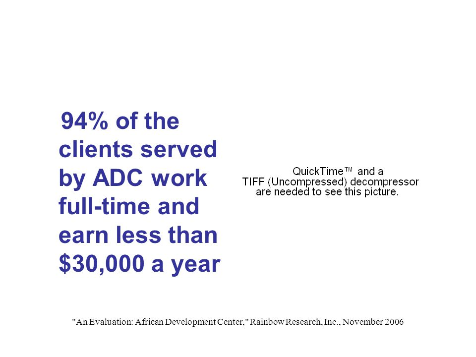 An Evaluation: African Development Center, Rainbow Research, Inc., November 2006 94% of the clients served by ADC work full-time and earn less than $30,000 a year