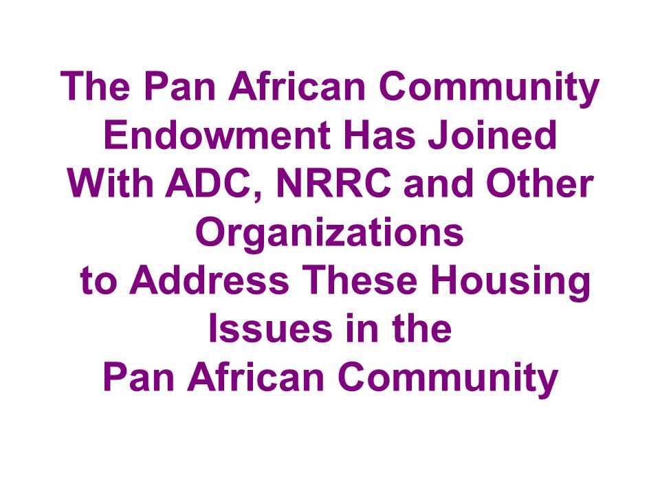 The Pan African Community Endowment Has Joined With ADC, NRRC and Other Organizations to Address These Housing Issues in the Pan African Community