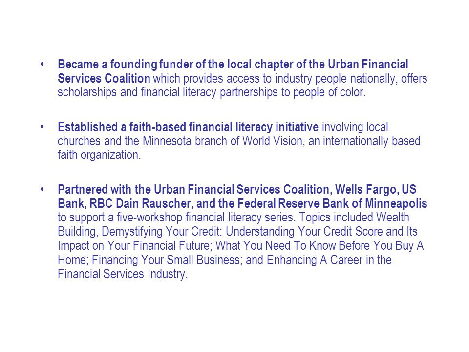 Became a founding funder of the local chapter of the Urban Financial Services Coalition which provides access to industry people nationally, offers sc