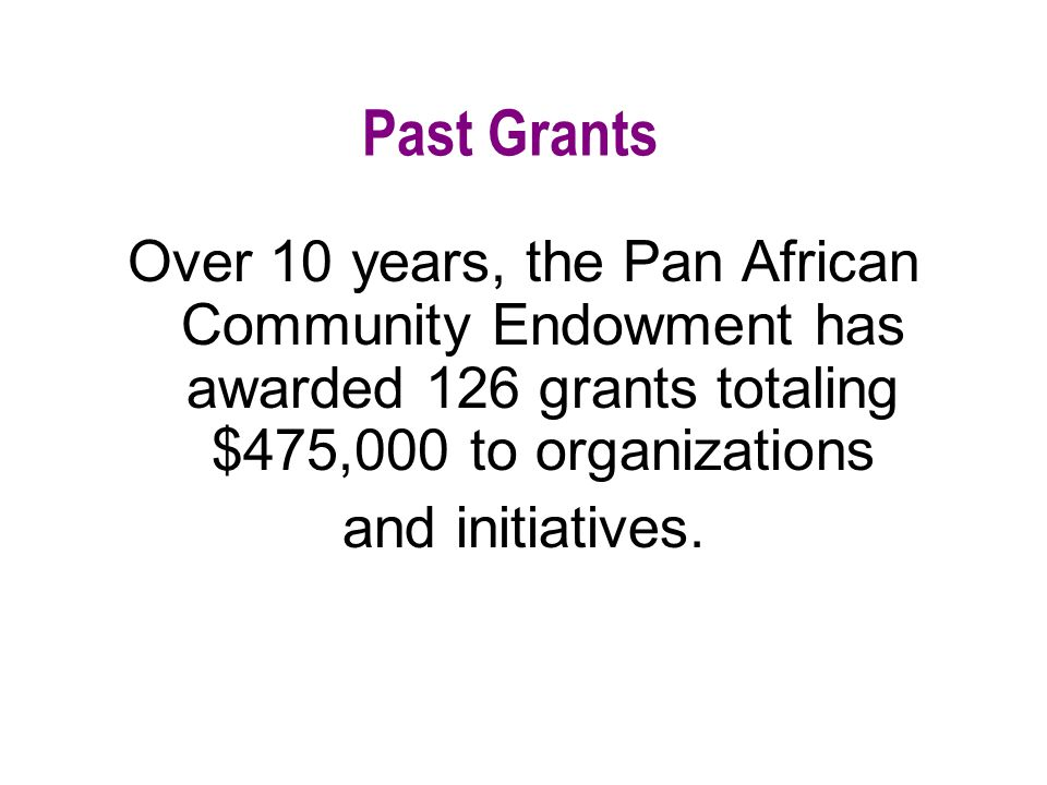 Past Grants Over 10 years, the Pan African Community Endowment has awarded 126 grants totaling $475,000 to organizations and initiatives.