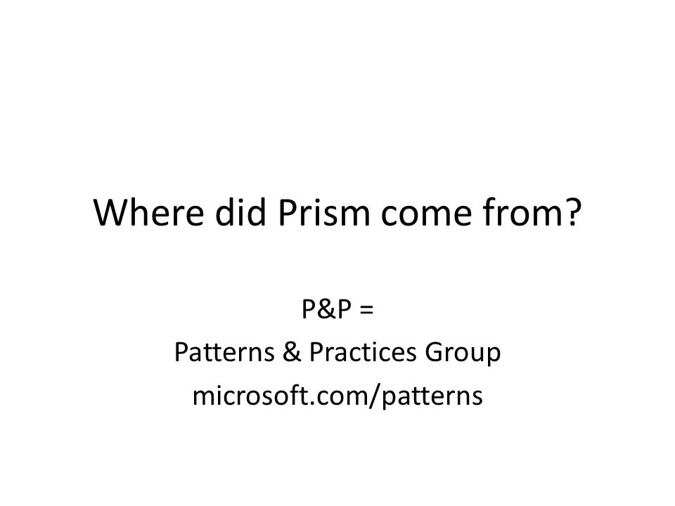 Where did Prism come from? P&P = Patterns & Practices Group microsoft.com/patterns